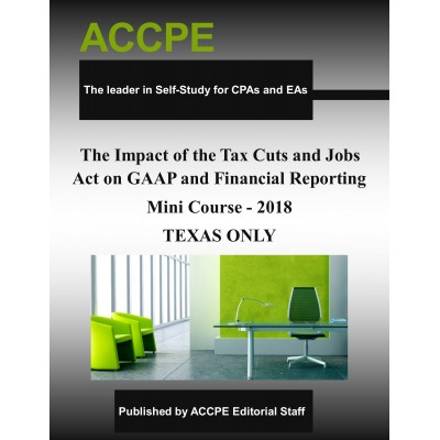 The Impact of the Tax Cuts and Jobs Act on GAAP and Financial Reporting Mini Course 2018 TEXAS ONLY